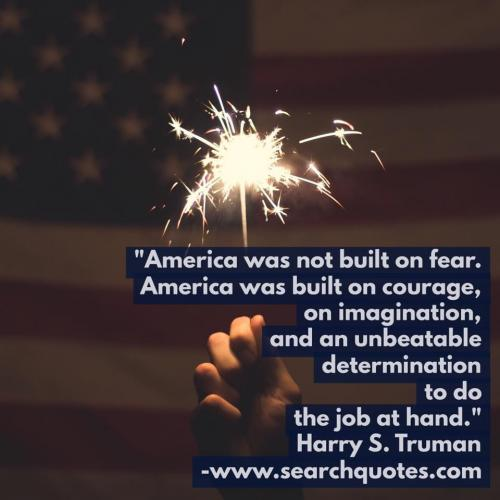 America was not built on fear. America was built on courage, on imagination, and an unbeatable determination to do the job at hand.