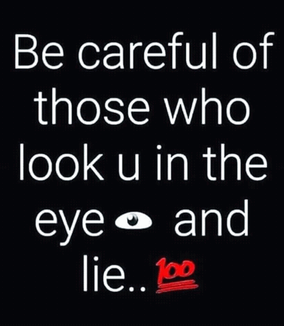 Be careful with those who look you in the eye, and lie.