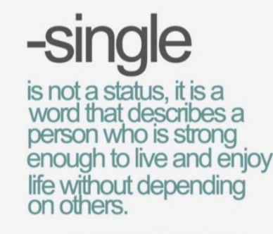Single is not a status, it is a word that describes a person who is strong enough to live and enjoy life without depending on others.