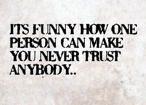 Its funny how one person can make you never to trust anybody.