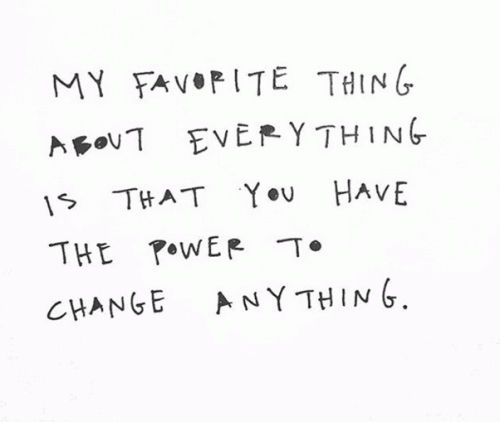 My favorite thing about everything is that you have the power to change anything.