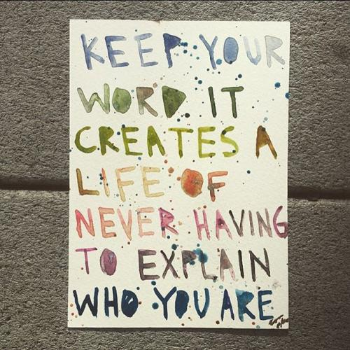Keep your word it creates a life of never having to explain who you are.
