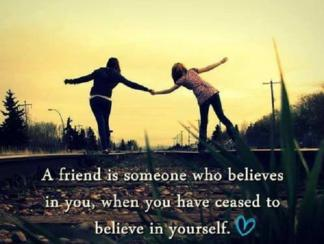 A friend is someone who believes in you, when you have ceased to believe in yourself.
