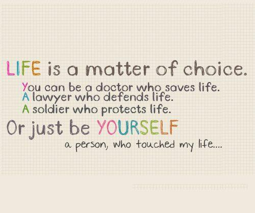 Life is a matter of choice. You can be A doctor who saves life. A lawyer who defends life. A soldier who protects life. Or just be yourself a person, who touched my life..
