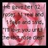 He gave her 12 roses; 11 real & 1 fake & said I'll love you till the last rose dies.