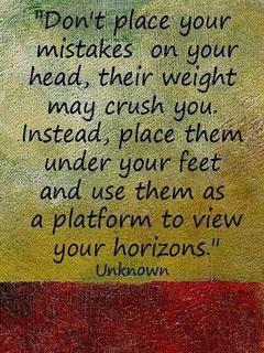 Don't place your mistakes on your head, their weight may crush you...Instead, place them under your feet and use them as a platform to view your horizons.