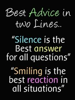 Silence is the best answer for all questions...Smiling is the best reaction in all situations.