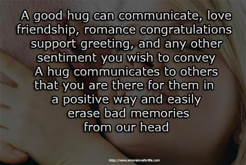 A good hug can communicate, love, friendship, romance, congratulations, support, greeting, and any other sentiment you wish to convey. A hug communicates to others that you are there for them in a positive way and easily.