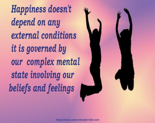 Happiness doesn't  depend on any  external conditions  it is governed by  our complex mental  state involving our  beliefs and feelings.