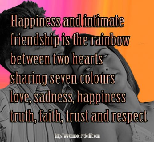 Happiness and intimate friendship is the rainbow  between two hearts sharing seven colours love, sadness, happiness truth, faith, trust and respect.