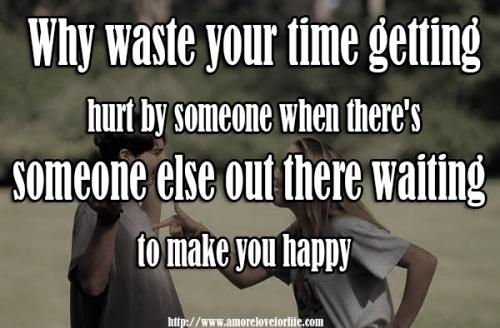 Why waste your time getting hurt by someone when there's  someone else out there waiting to make you happy?
