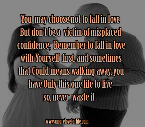 You  may choose not to fall in love  But don't be a victim of misplaced  confidence. Remember to fall in love  with Yourself first; and sometimes  that could means walking away. You  have only this one life to live so, never  waste it.