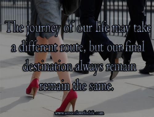 The journey of our life may take a different route, but our final destination always remain remain the same.