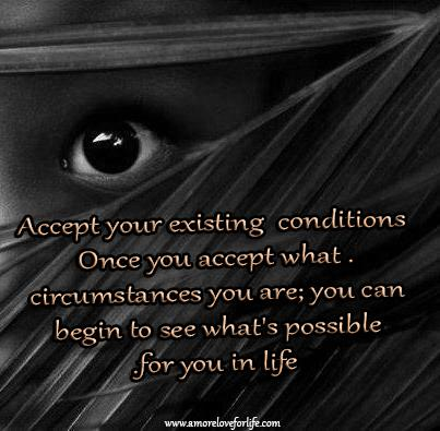 Accept your existing conditions, once you accept what circumstances you are; you can begin to see what's possible for you in life.