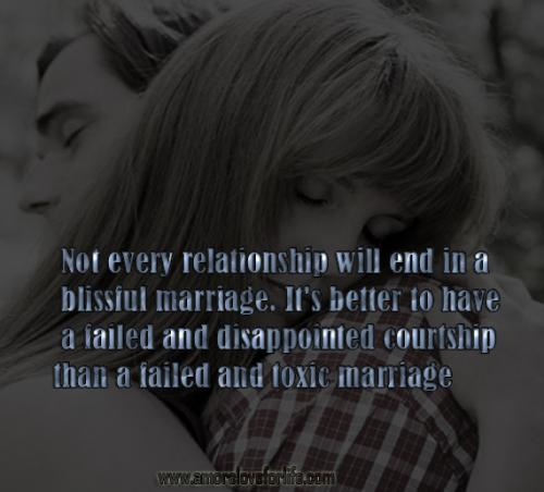 Not every relationship will end in a  blissful marriage. It's better to have  a failed and disappointed courtship  than a failed and toxic marriage.