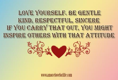 Love yourself. Be gentle, kind, respectful, sincere. If you carry that out, you might inspire others with that attitude