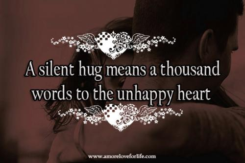 A silent hug means a thousand words to the unhappy heart.