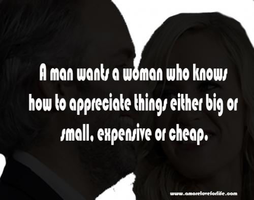 A man wants a woman who knows how to appreciate things either big or small, expensive or cheap.