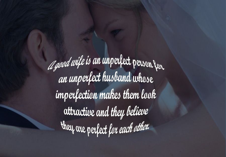 A good wife is an unperfect person for an unperfect husband, whose imperfection makes them look attractive and they believe they are perfect for each other.