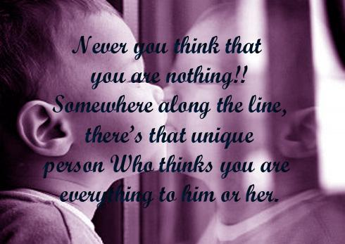 Never you think that you are nothing!! Somewhere along the line, theres that unique person Who thinks you are everything to him or her.