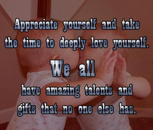 Appreciate yourself and take the time to deeply love yourself.  We all have amazing talents and gifts that no one else has.