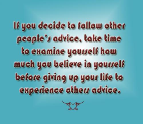 If you decided to follow other peoples advice, take time to examine yourself how much you believe in yourself before giving up your life to experience others advice.