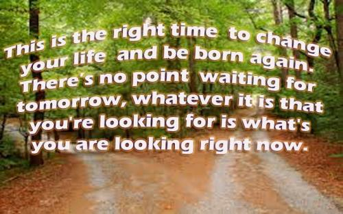 This is the right time to change your life and be born again. Theres no point waiting for tomorrow, whatever it is that you're looking for is what's you are looking right now.