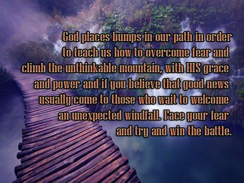God places bumps in our path in order to teach us how to overcome fear and climb the unthinkable mountain, with HIS grace and power and if you believe that good news 