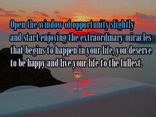Open the window of opportunity slightly  and start enjoying the extraordinary miracles  that begins to happen in your life, you deserve to be happy and live your life to the fullest.