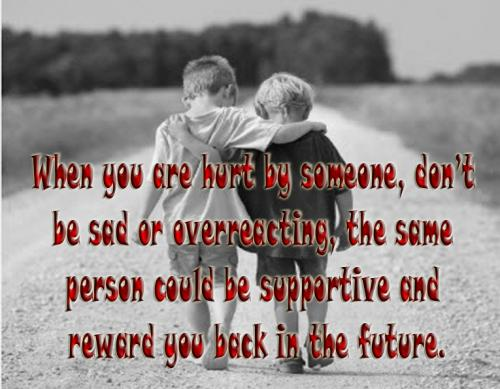When you are hurt by someone, dont be sad or overreacting, the same person could be supportive and reward you back in the future.