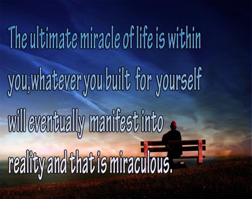 The ultimate miracles of life is within you, whatever you built for yourself will eventually manifest into reality and that is miraculous.