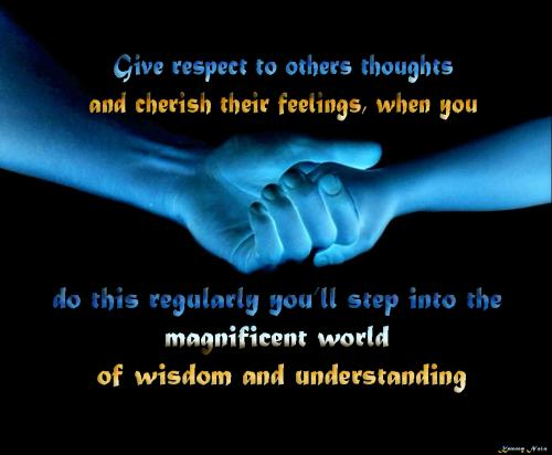 Give respect to others thoughts and cherish their feelings, when you  do this regularly you'll step into the magnificent world of wisdom and understanding.
