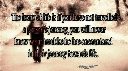 The irony of life is if you have not travelled a persons journey, you will never know what troubles he has encountered in their journey towards life.
