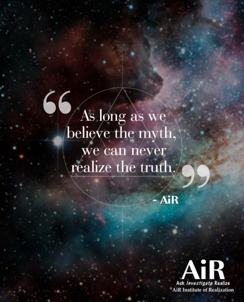 As long as we believe the myth, we can never realize the truth.