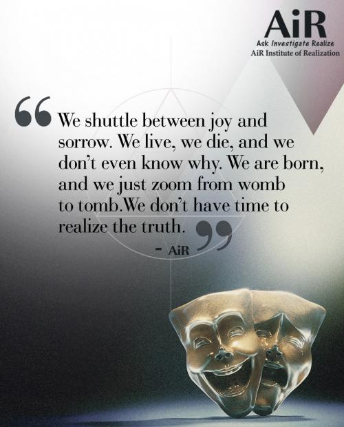 We shuttle between joy and sorrow. We live, we die, and we dont even know why. We are born, and we just zoom from womb to tomb. We dont have time to realize the truth.