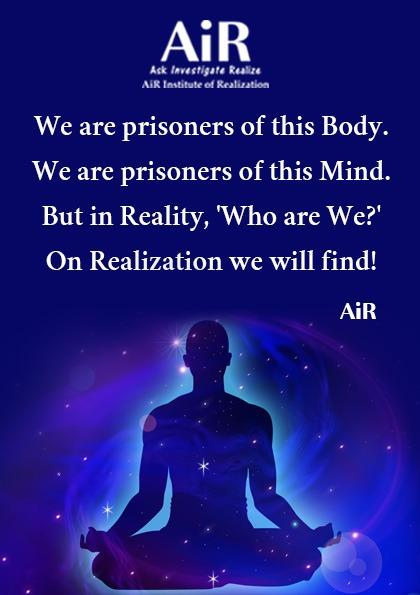 We are prisoners of this Body. We are prisoners of this Mind. But in Reality, 'Who are We?' On Realization we will find!