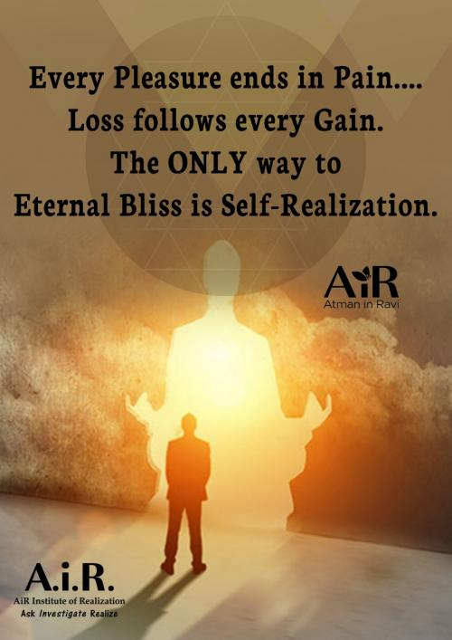 Every Pleasure ends in Pain... Loss follows every Gain. The ONLY way to Eternal Bliss is Self-Realization.