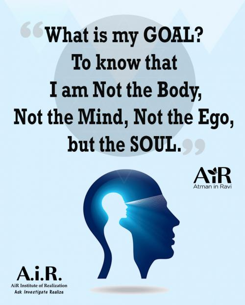 What is my GOAL? To know that I am Not the Body, Not the Mind, Not the Ego, but the SOUL.