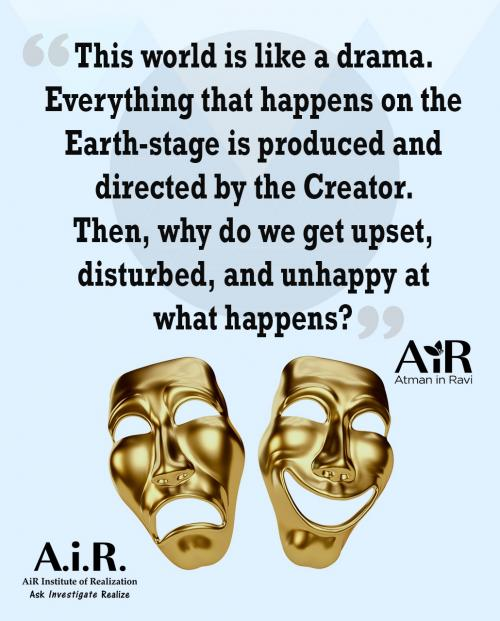 This world is like a drama. Everything that happens on the Earth-stage is produced and directed by the Creator. Then, why do we get upset, disturbed, and unhappy at what happens?