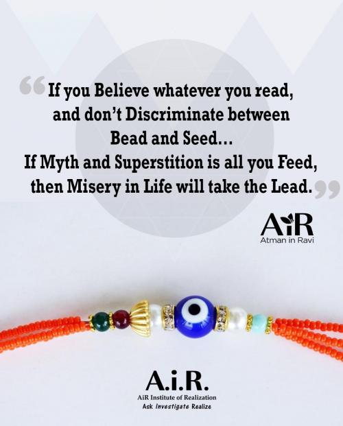 If you Believe whatever you read, and dont Discriminate between Bead and Seed...If Myth and Superstition is all you Feed, then Misery in Life will take the Lead.