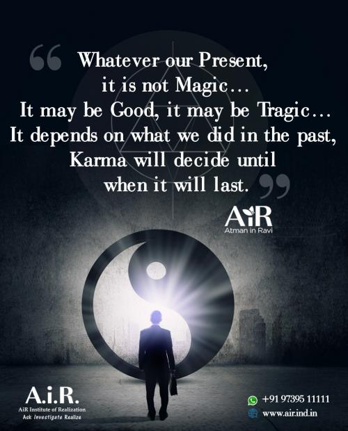 Whatever our Present, it is not Magic¦ It may be Good, it may be Tragic¦ It depends on what we did in the past, Karma will decide until when it will last.