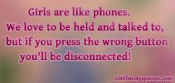 Girls are like phones. We love to be held and talked to, but if you press the wrong button you'll be disconnected!