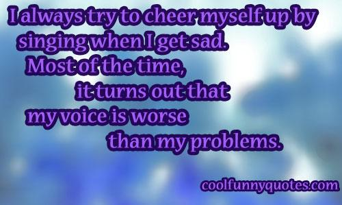 I always try to cheer myself up by singing when I get sad. Most of the time, it turns out that my voice is worse than my problems. -