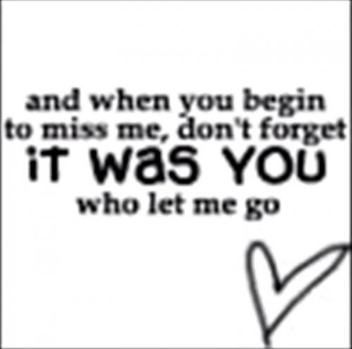 And when you begin to miss me, remember that it was YOU who let me go ...