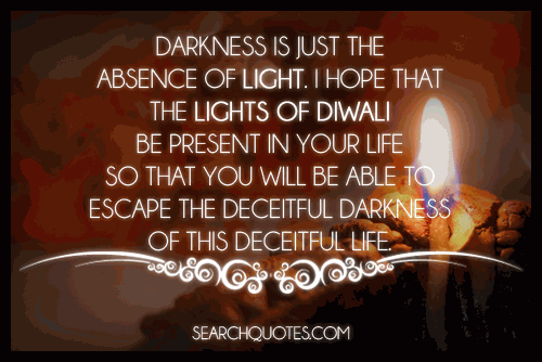 Darkness is just the absence of light. I hope that the lights of Diwali be present in your life so that you will be able to escape the deceitful darkness of this deceitful life.