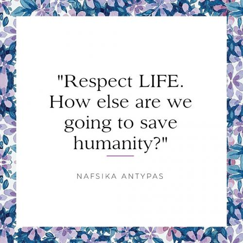 Respect LIFE. How else are we going to save humanity?
