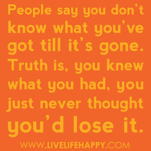 People say you dont know what you've got till it's gone. Truth is you knew what you had you just never thought you'd lose it!!
