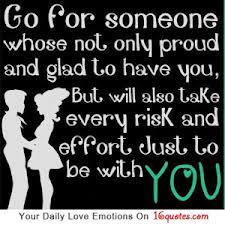 Go For Someone Whose Not Only Proud And Glad To Have You But Will also Take Ever risk and effort Just To Be With You....