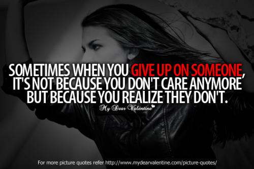 Sometimes When You GIVE UP ON SOMEONE its not because you dont care anymore Its Because you realize they don't !!