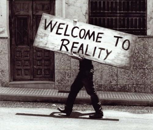 Welcome to Reality!!!!